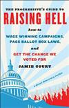 The Progressive's Guide to Raising Hell: How to Win Grassroots Campaigns, Pass Ballot Box Laws, and Get the Change We Voted for
