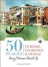 50 Places in Rome, Florence and Venice Every Woman Should Go: Includes Budget Tips, Online Resources, & Golden Days