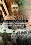 Wedemeyer: The Strategist Behind America's Victory in World War II, and the Prophet of its Geopolitical Failure in Asia
