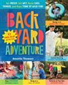 Backyard Adventure: Get Messy, Get Wet, Build Cool Things and Have Tons of Wild Fun!