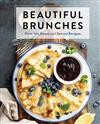 Beautiful Brunches: The Complete Cookbook: Over 100 Sweet and Savory Recipes For Breakfast and Lunch ... Brunch!