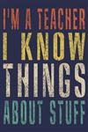 I'm A Teacher I Know Things About Stuff: Funny Journal For Teacher