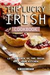 The Lucky Irish Cookbook: Let the Luck of the Irish Rule Your Kitchen