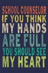 School Counselor If You Think My Hands Are Full You Should See My Heart: Funny Journal For Teacher & Student & School Counselor
