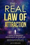 The Real Law Of Attraction: 7 Steps to Manifest Abundance In Your Life: Invite Peace and Prosperity and a Better Life with this Easy Approach