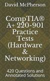 Comptia(r) A+ 220-901 Practice Tests (Hardware & Networking): 420 Questions and Annotated Solutions