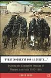 Every Mother's Son is Guilty: Policing the Kimberley Frontier of Western Australia 1882 - 1905