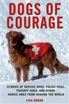 Dogs of Courage: The Heroism and Heart of Working Dogs from Around the World