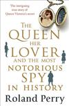 The Queen, Her Lover and the Most Notorious Spy in History: The Intriguing True Story of Queen Victoria's Secret