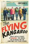The Flying Kangaroo: Great Untold Stories of Qantas...the Heroic, the Hilarious and the Sometimes Just Plain Strange