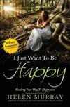 I Just Want to Be Happy: Healing Your Way to Happiness