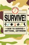 Survive!: How to Survive Anything, Anywhere