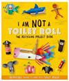 I Am Not A Toilet Roll - The Recycling Project Book: 10 Incredible Things to Make with Toilet Rolls