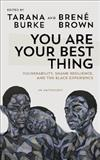 You Are Your Best Thing: Vulnerability, Shame Resilience and the Black Experience: An anthology