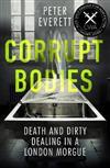 Corrupt Bodies: Death and Dirty Dealing at the Morgue: Shortlisted for CWA ALCS Dagger for Non-Fiction 2020