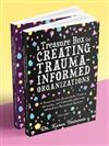 A Treasure Box for Creating Trauma-Informed Organizations: A Ready-to-Use Resource for Trauma, Adversity, and Culturally Informed, Infused and Responsive Systems