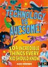 Technology Is Awesome: 101 Incredible Things Every Kid Should Know
