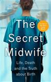 The Secret Midwife: Life, Death and the Truth about Birth