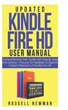 Updated Kindle Fire HD User Manual: Comprehensive User Guide with Step by Step Instructions + Pictures for Newbies to Explore Hidden Potentials of Kindle Fire HD