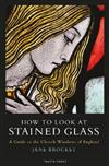 How to Look at Stained Glass: A Guide to the Church Windows of England