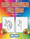 How to draw cool things (Grid drawing for kids - Unicorns): This book teaches kids how to draw using grids
