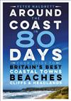 Around the Coast in 80 Days: Your Guide to Britain's Best Coastal Towns, Beaches, Cliffs and Headlands