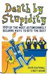 Death by Stupidity: 1001 of the Most Astonishingly Bizarre Ways to Bite the Dust