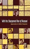 With the Sharpened Axe of Reason: Approaches to Walter Benjamin