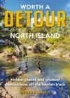 Worth a Detour North Island: Hidden Places and Unusual Destinations Off the Beaten Track