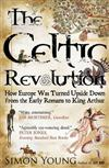 The Celtic Revolution: How Europe Was Turned Upside Down from the Early Romans to King Arthur