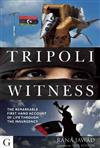 Tripoli Witness: The Remarkable First Hand Account of Life Through the Insurgency