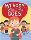 My Body! What I Say Goes!: Teach children about body safety, safe and unsafe touch, private parts, consent, respect, secrets and surprises
