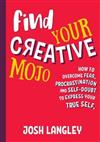 Find Your Creative Mojo: How to Overcome Fear, Procrastination and Self-Doubt to Express Yourtrue Self