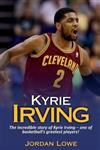 Kyrie Irving: The incredible story of Kyrie Irving - one of basketball's greatest players!