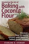 Mastering the Art of Baking with Coconut Flour Black & White Interior: Tips & Tricks for Success with This High-Protein, Super Food Flour + Discover How to Easily Convert Your Favorite Baked Goods Recipes