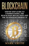 Blockchain: Step By Step Guide To Understanding The Blockchain Revolution And The Technology Behind It