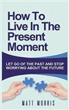How to Live in the Present Moment: Let Go of the Past & Stop Worrying about the Future