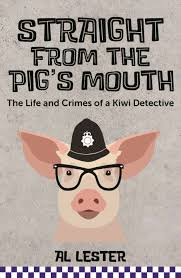 Straight from the Pig's Mouth: The Life and Crimes of a Kiwi Detective