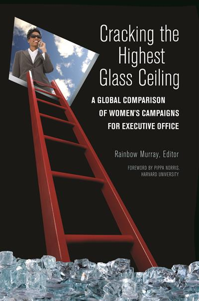 Cracking the Highest Glass Ceiling: A Global Comparison of Women's Campaigns for Executive Office: A Global Comparison of Women's Campaigns for Executive Office