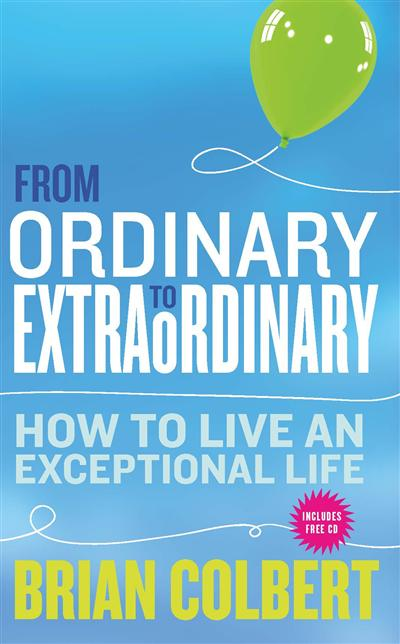 From Ordinary to Extraordinary - How to Live An Exceptional Life: Practical Tools and Techniques to Transform Your Life