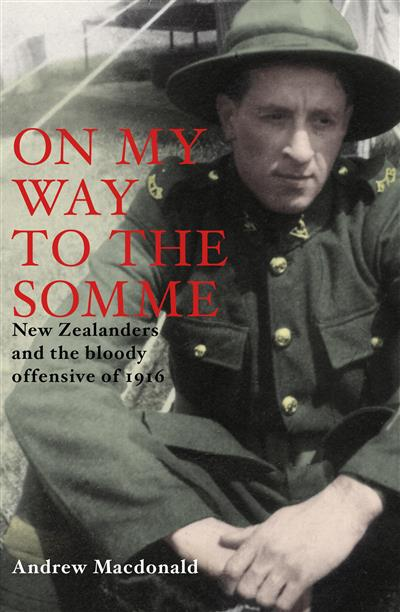 On My Way To The Somme: New Zealanders And The Bloody Offensive Of 1916