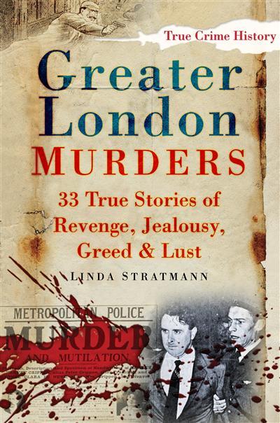 Greater London Murders: 33 Stories of Revenge, Jealousy, Greed & Lust