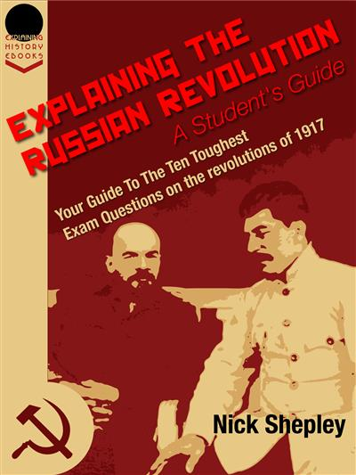 Explaining The Russian Revolution: A Student's Guide: Your Guide To The Ten Toughest Exam Questions on the Revolutions of 1917