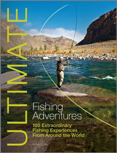 Ultimate Fishing Adventures: 100 Extraordinary Fishing Experiences From Around the World
