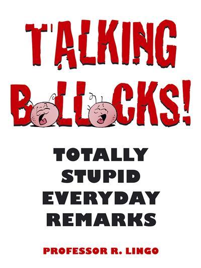 Talking Bollocks!: Totally Stupid Everyday Remarks