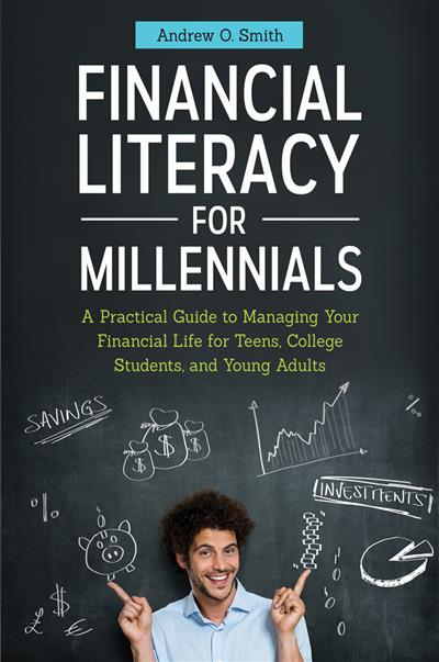 Financial Literacy for Millennials: A Practical Guide to Managing Your Financial Life for Teens, College Students, and Young Adults: A Practical Guide to Managing Your Financial Life for Teens, College Students, and Young Adults