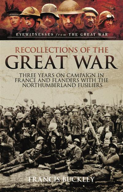 Recollections of the Great War: Three Years on Campaign in France and Flanders with the Northumberland Fusiliers