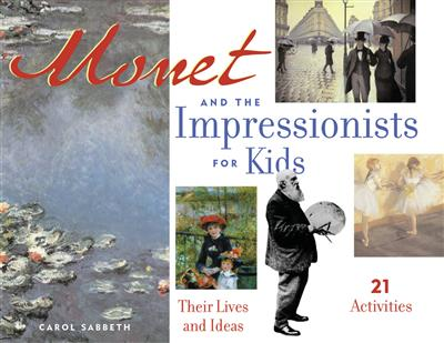 Monet and the Impressionists for Kids: Their Lives and Ideas, 21 Activities