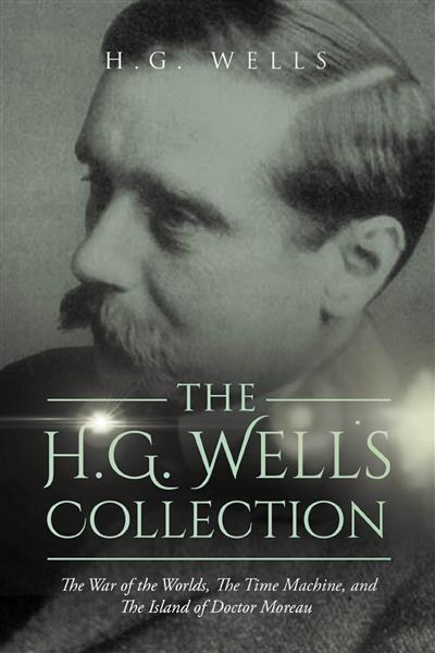 H.G. Wells Collection: The War of the Worlds, The Time Machine, and The Island of Doctor Moreau, The