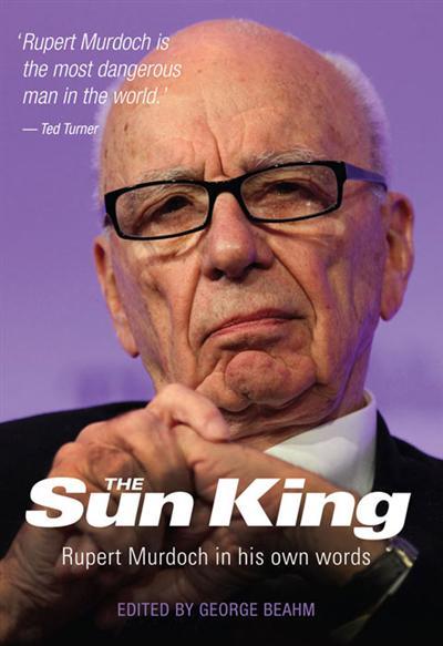 The Sun King: Rupert Murdoch In His Own Words